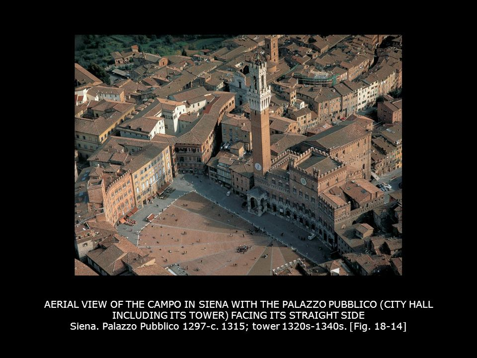 AERIAL VIEW OF THE CAMPO IN SIENA WITH THE PALAZZO PUBBLICO (CITY HALL INCLUDING ITS TOWER) FACING ITS STRAIGHT SIDE Siena. Palazzo Pubblico 1297-c. 1315; tower 1320s-1340s. [Fig. 18-14]